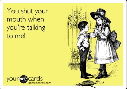 You shut yourmouth when you're talking to me!