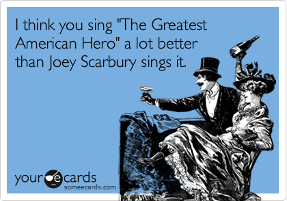 """I think you sing """"The Greatest American Hero"""" a lot better than Joey Scarbury sings it."""