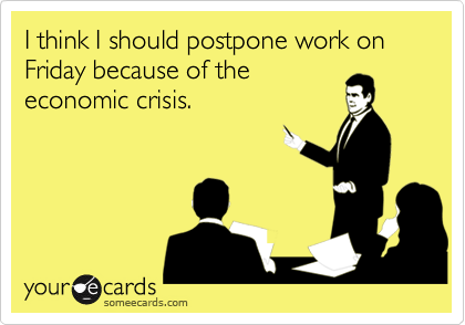 I think I should postpone work on Friday because of theeconomic crisis.