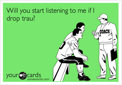 Will you start listening to me if I