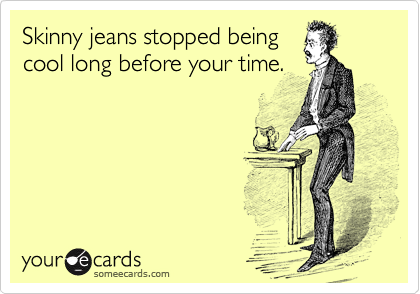 Skinny jeans stopped being cool long before your time.