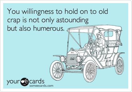 You willingness to hold on to old crap is not only astounding