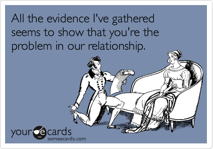 All the evidence I've gathered seems to show that you're the problem in our relationship.