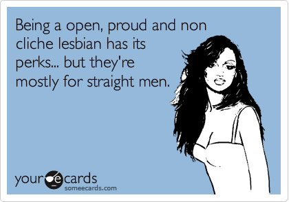 Being a open, proud and noncliche lesbian has itsperks... but they're mostly for straight men.