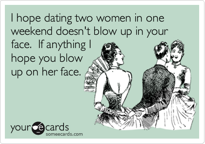 I hope dating two women in one weekend doesn't blow up in your face.  If anything I