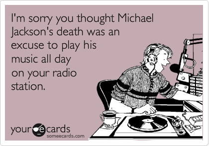 I'm sorry you thought Michael Jackson's death was an excuse to play his  music all day  on your radio station.