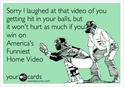 Sorry I laughed at that video of you getting hit in your balls, but