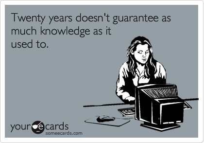 Twenty years doesn't guarantee as much knowledge as it used to.