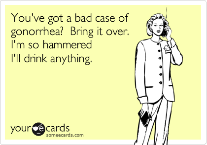 You've got a bad case ofgonorrhea?  Bring it over. I'm so hammered I'll drink anything.