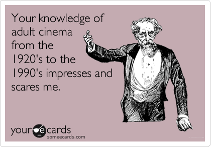 Your knowledge ofadult cinemafrom the1920's to the1990's impresses andscares me.