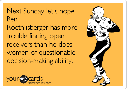 Next Sunday let's hope Ben Roethlisberger has more trouble finding open receivers than he does women of questionable decision-making ability.