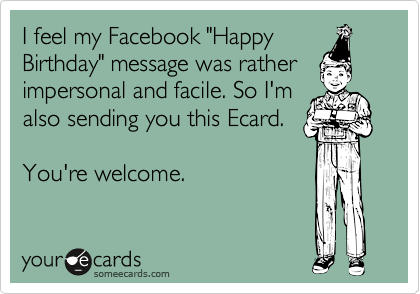 I Feel My Facebook Happy Birthday Message Was Rather Impersonal And Facile So