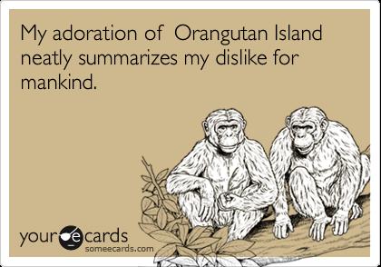 My adoration of  Orangutan Island neatly summarizes my dislike for mankind.