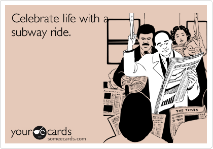 Celebrate life with asubway ride.