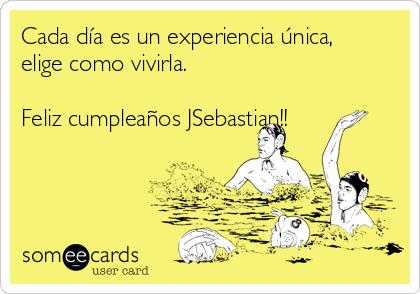 Cada día es un experiencia única, elige como vivirla.   Feliz cumpleaños JSebastian!!