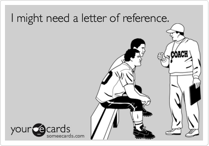 I might need a letter of reference.