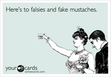 Here's to falsies and fake mustaches.