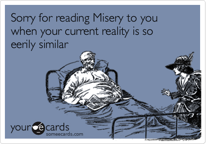 Sorry for reading Misery to you when your current reality is so eerily similar