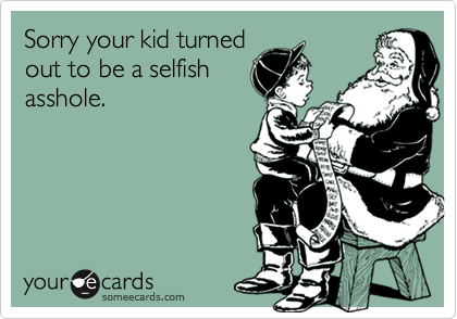 Sorry your kid turnedout to be a selfishasshole.