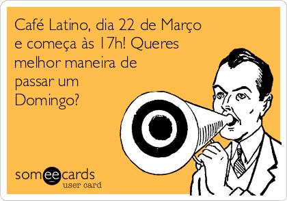 Café Latino, dia 22 de Março e começa às 17h! Queres melhor maneira de passar um Domingo?