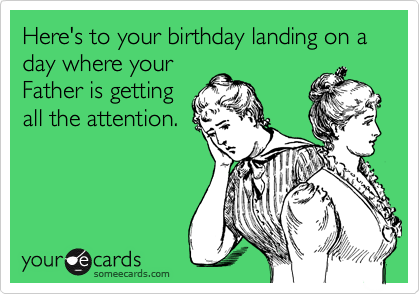 Here's to your birthday landing on a day where your Father is getting all the attention.