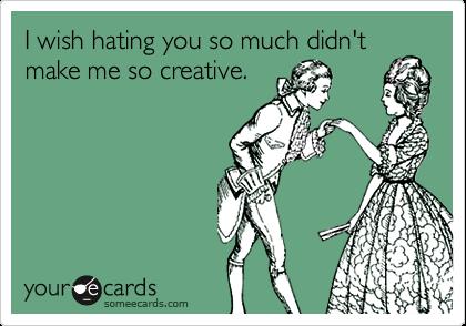 I wish hating you so much didn'tmake me so creative.