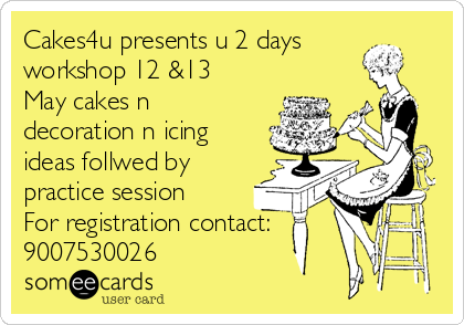 Cakes4u presents u 2 days workshop 12 &13 May cakes n decoration n icing ideas follwed by practice session For registration contact: 9007530026