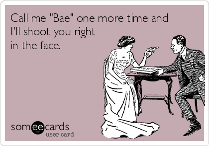 "Call me ""Bae"" one more time and I'll shoot you right in the face."