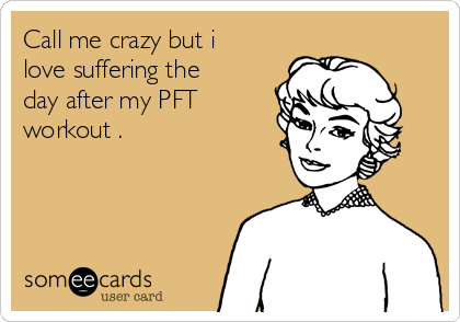 Call me crazy but i love suffering the day after my PFT workout .
