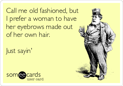Call me old fashioned, but  I prefer a woman to have her eyebrows made out of her own hair.   Just sayin'