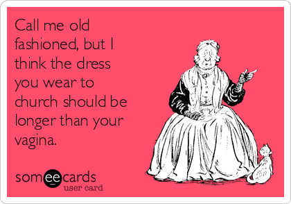 Call me old fashioned, but I think the dress you wear to church should be longer than your vagina.