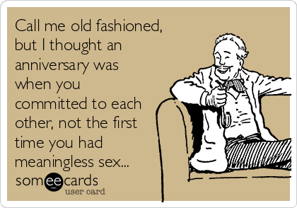Call me old fashioned, but I thought an anniversary was when you committed to each other, not the first time you had meaningless sex...