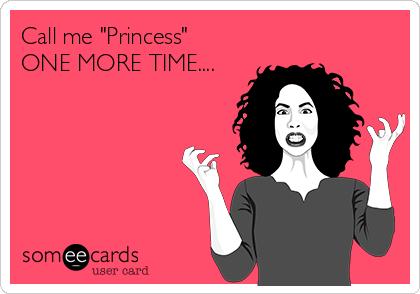 """Call me """"Princess"""" ONE MORE TIME...."""