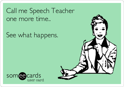 Call me Speech Teacher one more time..  See what happens.