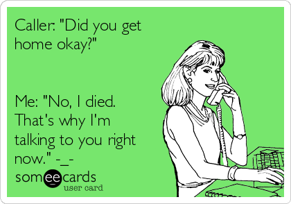 """Caller: """"Did you get home okay?""""    Me: """"No, I died. That's why I'm talking to you right now."""" -_-"""
