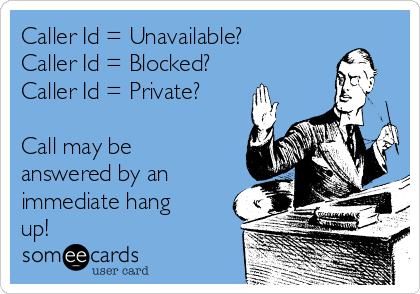 Caller Id = Unavailable? Caller Id = Blocked? Caller Id = Private?  Call may be answered by an immediate hang up!