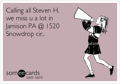 Calling all Steven H. we miss u a lot in Jamison PA @ 1520 Snowdrop cir..