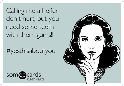 Calling me a heifer don't hurt, but you need some teeth with them gums!!  #yesthisaboutyou