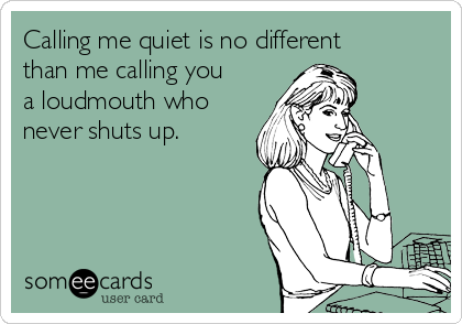 Calling me quiet is no different than me calling you a loudmouth who never shuts up.