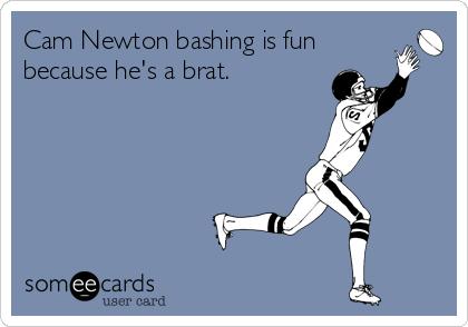 Cam Newton bashing is fun because he's a brat.