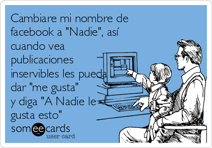"""Cambiare mi nombre de facebook a """"Nadie"""", así cuando vea publicaciones inservibles les pueda dar """"me gusta"""" y diga """"A Nadie le gusta esto"""""""
