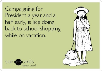 Campaigning for President a year and a half early, is like doing back to school shopping while on vacation.