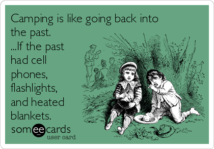 Camping is like going back into the past. ...If the past had cell phones, flashlights, and heated blankets.