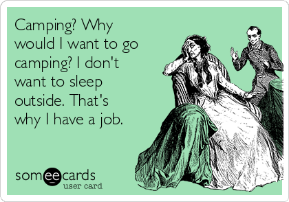 Camping? Why would I want to go camping? I don't want to sleep outside. That's why I have a job.