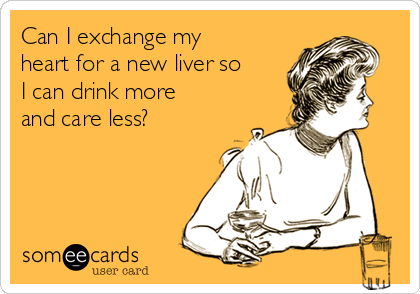 Can I exchange my heart for a new liver so I can drink more and care less?