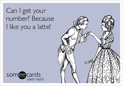 Can I get your number? Because I like you a latte!