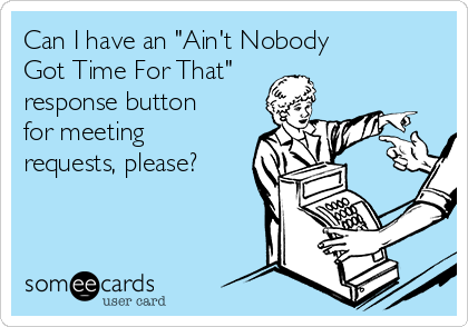"Can I have an ""Ain't Nobody  Got Time For That"" response button for meeting requests, please?"