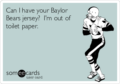 Can I have your Baylor Bears jersey?  I'm out of toilet paper.