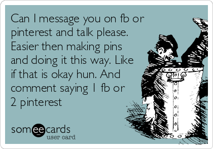 Can I message you on fb or  pinterest and talk please.  Easier then making pins and doing it this way. Like  if that is okay hun. And  comment saying 1 fb or  2 pinterest