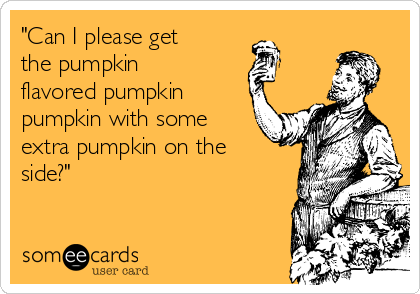 """""""Can I please get the pumpkin flavored pumpkin pumpkin with some extra pumpkin on the side?"""""""